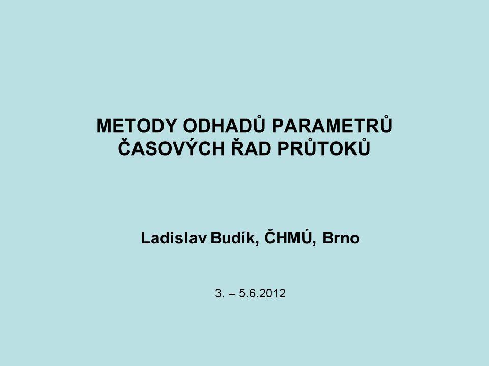 METODY ODHADŮ PARAMETRŮ ČASOVÝCH ŘAD PRŮTOKŮ Ladislav Budík, ČHMÚ, Brno 3. – 5.6.2012