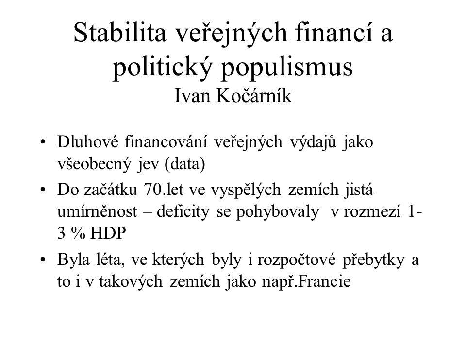 Stabilita veřejných financí a politický populismus Ivan Kočárník Dluhové financování veřejných výdajů jako všeobecný jev (data) Do začátku 70.let ve vyspělých zemích jistá umírněnost – deficity se pohybovaly v rozmezí 1- 3 % HDP Byla léta, ve kterých byly i rozpočtové přebytky a to i v takových zemích jako např.Francie