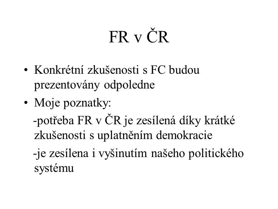FR v ČR Konkrétní zkušenosti s FC budou prezentovány odpoledne Moje poznatky: -potřeba FR v ČR je zesílená díky krátké zkušenosti s uplatněním demokracie -je zesílena i vyšinutím našeho politického systému