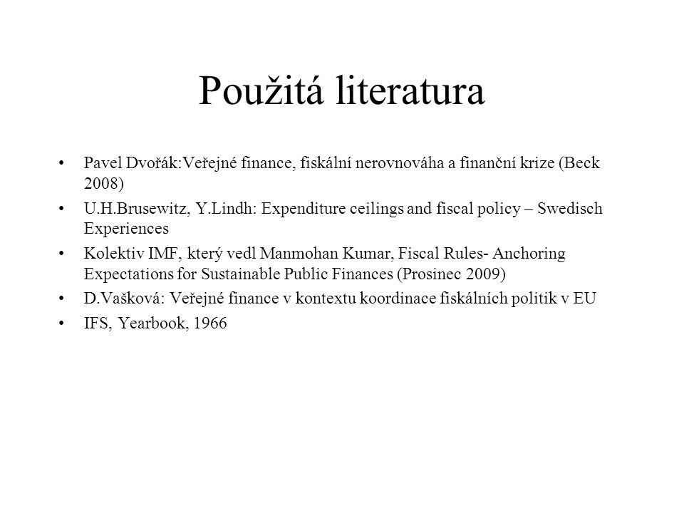 Použitá literatura Pavel Dvořák:Veřejné finance, fiskální nerovnováha a finanční krize (Beck 2008) U.H.Brusewitz, Y.Lindh: Expenditure ceilings and fiscal policy – Swedisch Experiences Kolektiv IMF, který vedl Manmohan Kumar, Fiscal Rules- Anchoring Expectations for Sustainable Public Finances (Prosinec 2009) D.Vašková: Veřejné finance v kontextu koordinace fiskálních politik v EU IFS, Yearbook, 1966