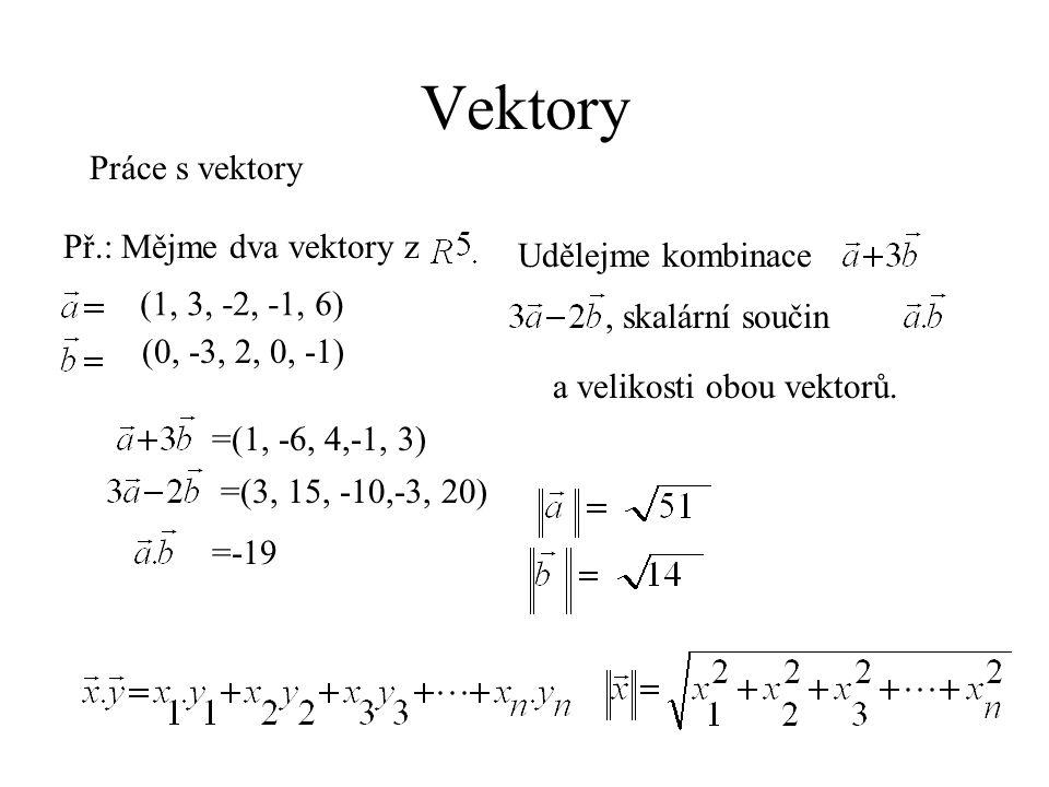 Vektory Práce s vektory Př.: Mějme dva vektory z (1, 3, -2, -1, 6) (0, -3, 2, 0, -1) Udělejme kombinace, skalární součin =(3, 15, -10,-3, 20) =-19 a velikosti obou vektorů.