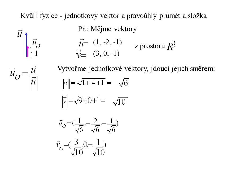Kvůli fyzice - jednotkový vektor a pravoúhlý průmět a složka Př.: Mějme vektory Vytvořme jednotkové vektory, jdoucí jejich směrem: (1, -2, -1) (3, 0, -1) z prostoru 1