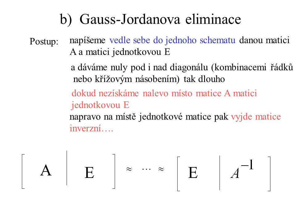 b) Gauss-Jordanova eliminace Postup: napíšeme vedle sebe do jednoho schematu danou matici A a matici jednotkovou E A EE a dáváme nuly pod i nad diagonálu (kombinacemi řádků nebo křížovým násobením) tak dlouho dokud nezískáme nalevo místo matice A matici jednotkovou E napravo na místě jednotkové matice pak vyjde matice inverzní….