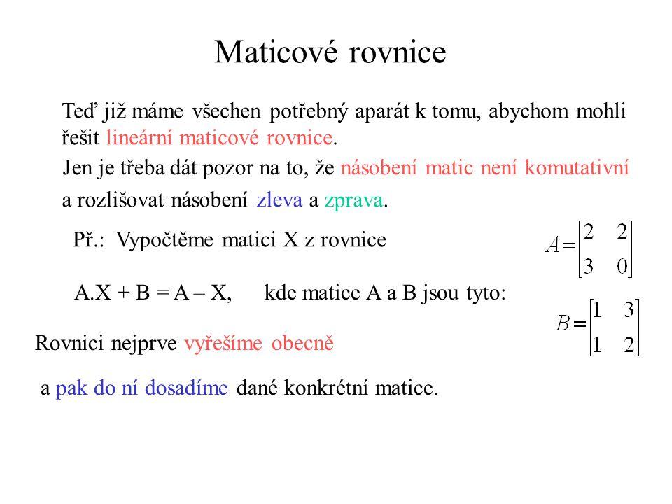 Maticové rovnice Teď již máme všechen potřebný aparát k tomu, abychom mohli řešit lineární maticové rovnice.