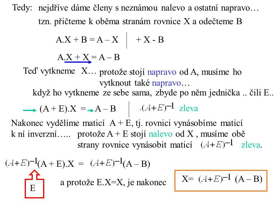 Tedy: A.X + B = A – X nejdříve dáme členy s neznámou nalevo a ostatní napravo… + X - B A.X + X = A – B Teď vytkneme X… (A + E).X = A – B Nakonec vydělíme maticí A + E, tj.