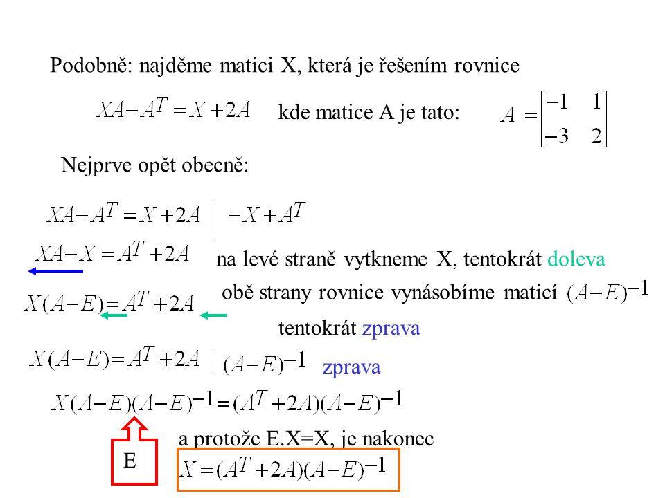 Podobně: najděme matici X, která je řešením rovnice kde matice A je tato: Nejprve opět obecně: na levé straně vytkneme X, tentokrát doleva obě strany rovnice vynásobíme maticí tentokrát zprava zprava E a protože E.X=X, je nakonec