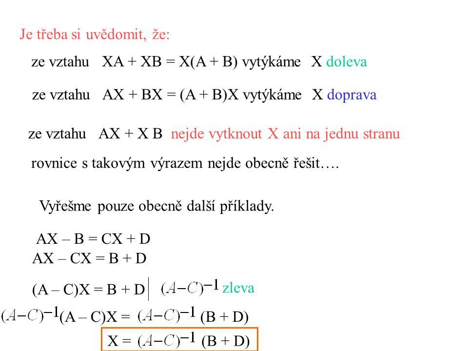 Je třeba si uvědomit, že: ze vztahu XA + XB = X(A + B) vytýkáme X doleva ze vztahu AX + BX = (A + B)X vytýkáme X doprava ze vztahu AX + X B nejde vytknout X ani na jednu stranu rovnice s takovým výrazem nejde obecně řešit….