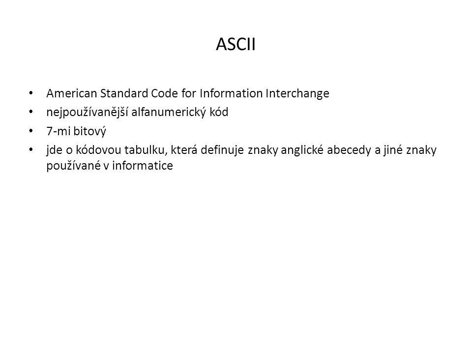 ASCII American Standard Code for Information Interchange nejpoužívanější alfanumerický kód 7-mi bitový jde o kódovou tabulku, která definuje znaky ang