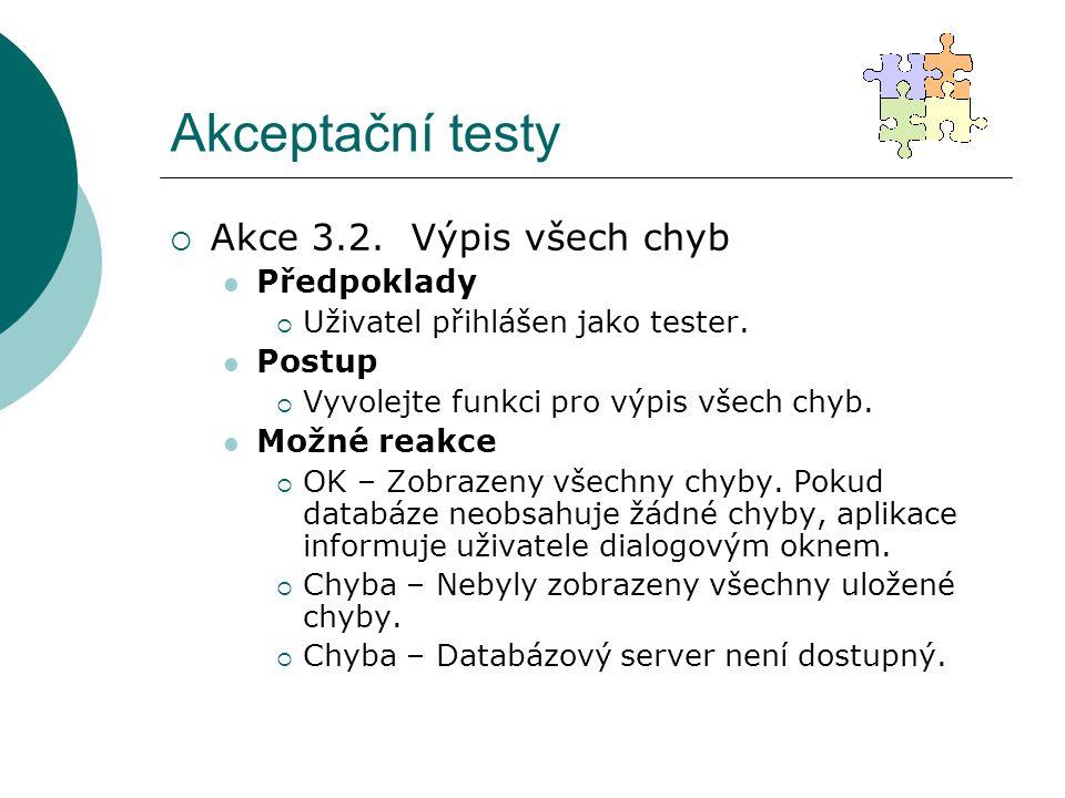 Akceptační testy  Akce 3.2. Výpis všech chyb Předpoklady  Uživatel přihlášen jako tester. Postup  Vyvolejte funkci pro výpis všech chyb. Možné reak