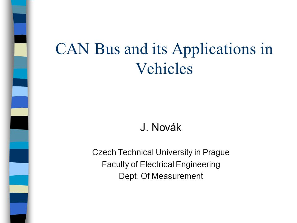 CAN Bus and its Applications in Vehicles J. Novák Czech Technical University in Prague Faculty of Electrical Engineering Dept. Of Measurement
