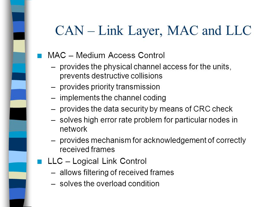 CAN – Link Layer, MAC and LLC n MAC – Medium Access Control –provides the physical channel access for the units, prevents destructive collisions –prov