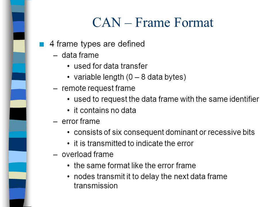 CAN – Frame Format n 4 frame types are defined –data frame used for data transfer variable length (0 – 8 data bytes) –remote request frame used to req