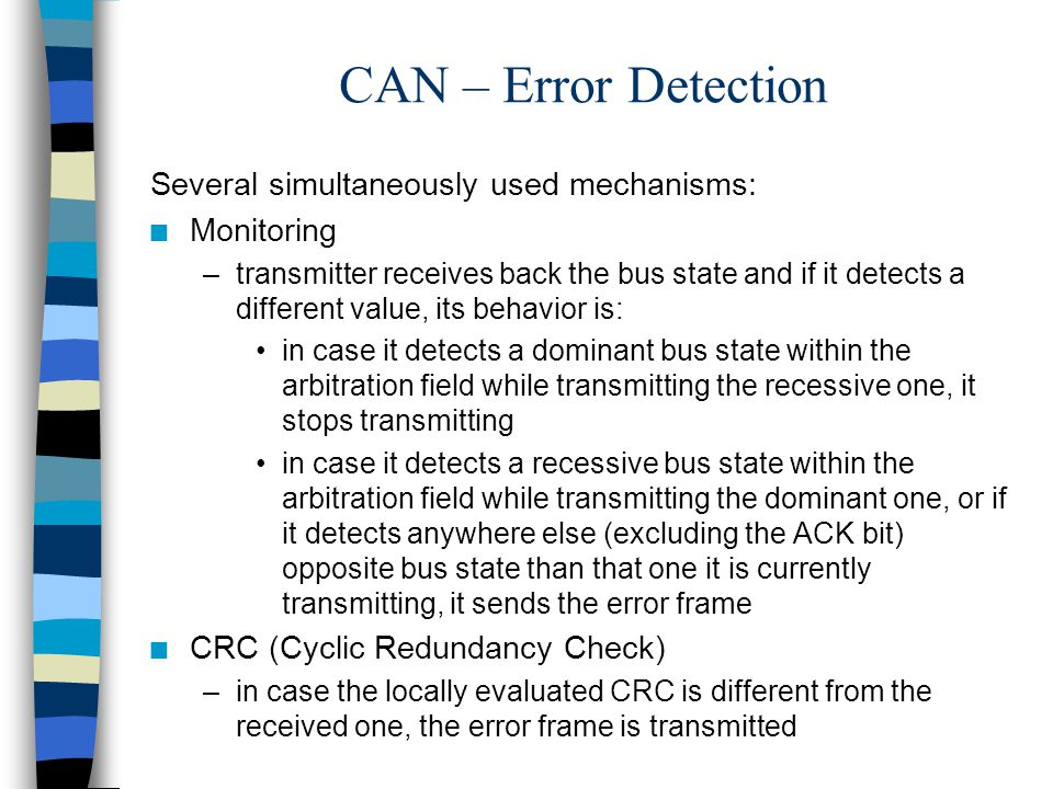 CAN – Error Detection Several simultaneously used mechanisms: n Monitoring –transmitter receives back the bus state and if it detects a different valu