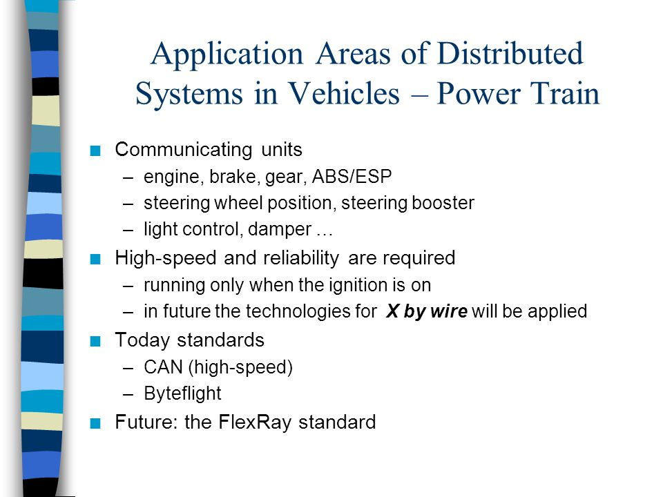 Application Areas of Distributed Systems in Vehicles – Comfort Functions n Communicating units –seat position control, mirrors control, windows control –air condition, vehicle top, –tires pressure control, parking assistant –wiper control, door control … n Lower-speed is enough n Low-power mode is required –units wake-up by data transmission –running also when ignition is off n Today standards –CAN (low-speed) –LIN