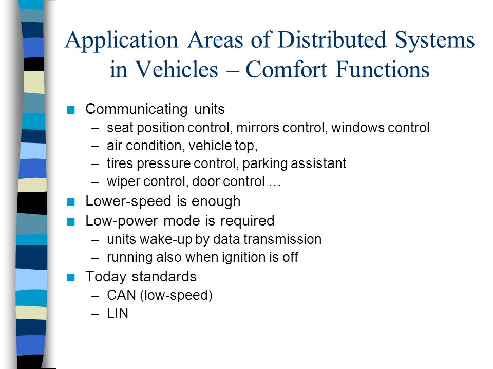 Application Areas of Distributed Systems in Vehicles – Infotainment and Telematics n Communicating units –sound system, CD player, changer, tuner –TV set, mobile phone, navigation –inter-vehicle communication, traffic info reception … n Different communication speeds –low speed for control transfers –high speed for user data transfers (audio, video) n Low power mode required –unit wake-up by data communication –running if ignition is off n Today standards –CAN (low-speed) –MOST