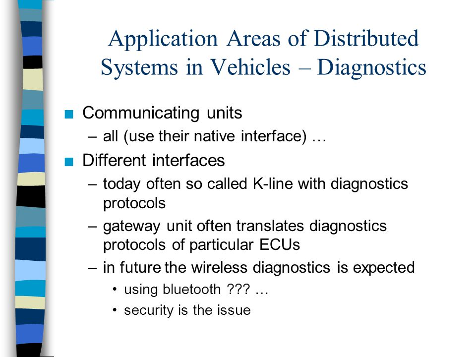 Application Areas of Distributed Systems in Vehicles – Diagnostics n Communicating units –all (use their native interface) … n Different interfaces –t