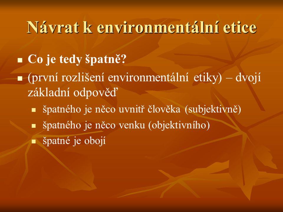 Návrat k environmentální etice Co je tedy špatně? (první rozlišení environmentální etiky) – dvojí základní odpověď špatného je něco uvnitř člověka (su