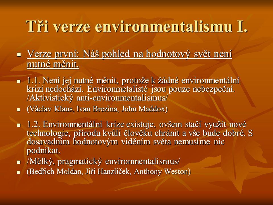Tři verze environmentalismu I. Verze první: Náš pohled na hodnotový svět není nutné měnit. Verze první: Náš pohled na hodnotový svět není nutné měnit.
