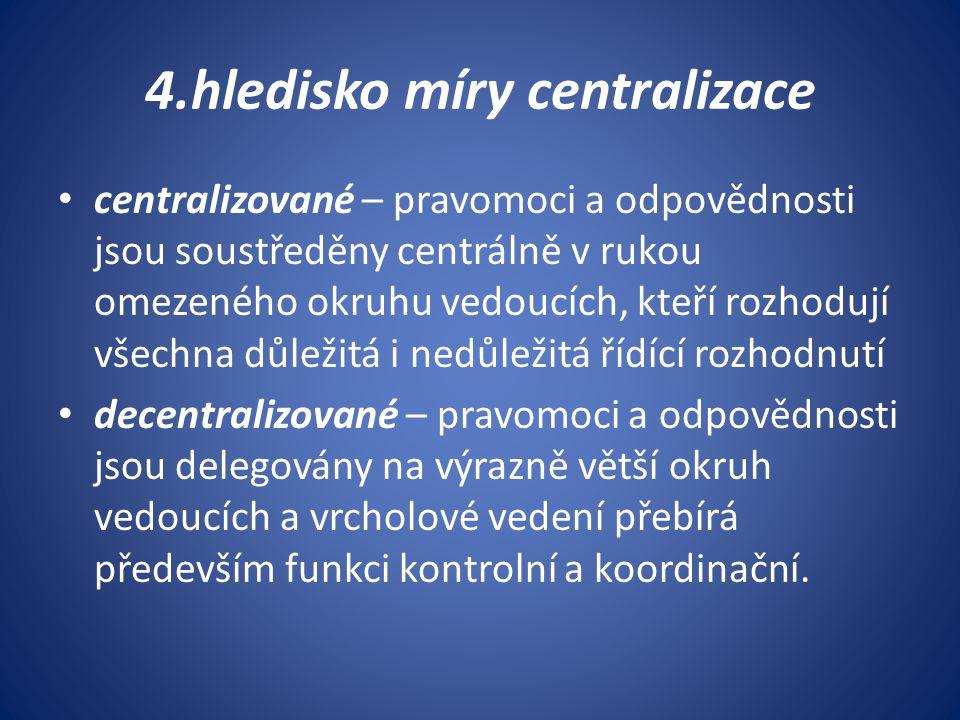 4.hledisko míry centralizace centralizované – pravomoci a odpovědnosti jsou soustředěny centrálně v rukou omezeného okruhu vedoucích, kteří rozhodují