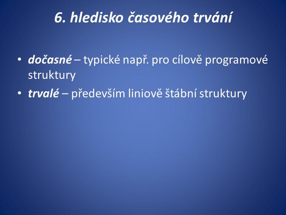 6. hledisko časového trvání dočasné – typické např. pro cílově programové struktury trvalé – především liniově štábní struktury