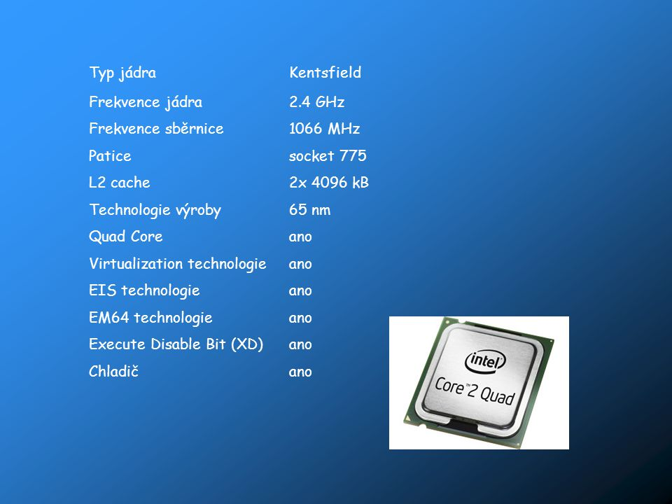 Typ jádraKentsfield Frekvence jádra2.4 GHz Frekvence sběrnice1066 MHz Paticesocket 775 L2 cache2x 4096 kB Technologie výroby65 nm Quad Coreano Virtual