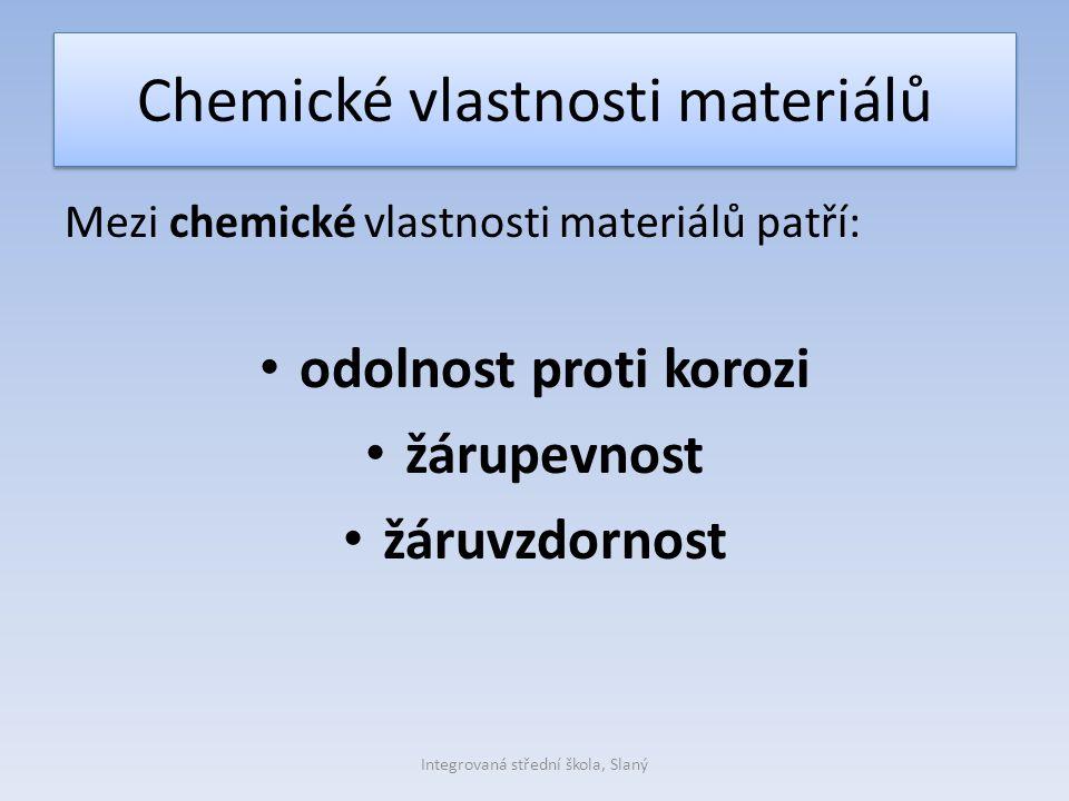 Chemické vlastnosti materiálů Mezi chemické vlastnosti materiálů patří: odolnost proti korozi žárupevnost žáruvzdornost Integrovaná střední škola, Sla