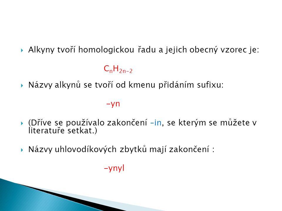  Alkyny tvoří homologickou řadu a jejich obecný vzorec je: C n H 2n-2  Názvy alkynů se tvoří od kmenu přidáním sufixu: -yn  (Dříve se používalo zakončení –in, se kterým se můžete v literatuře setkat.)  Názvy uhlovodíkových zbytků mají zakončení : -ynyl