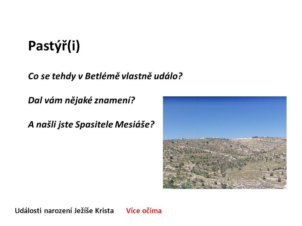 Události narození Ježíše Krista Více očima Pastýř(i) Co se tehdy v Betlémě vlastně událo? Dal vám nějaké znamení? A našli jste Spasitele Mesiáše?