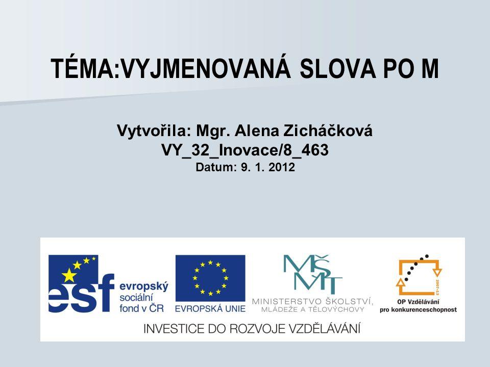 TÉMA:VYJMENOVANÁ SLOVA PO M Vytvořila: Mgr. Alena Zicháčková VY_32_Inovace/8_463 Datum: 9. 1. 2012