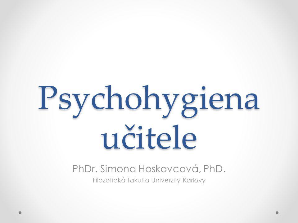 Psychohygiena učitele PhDr. Simona Hoskovcová, PhD. Filozofická fakulta Univerzity Karlovy