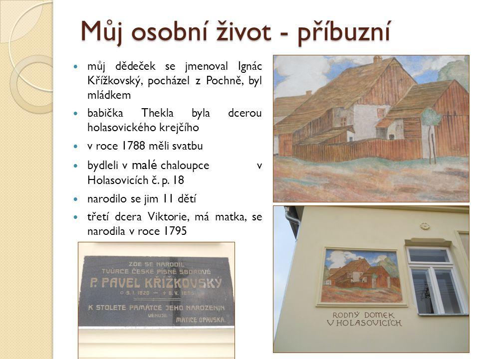 Můj osobní život - příbuzní můj dědeček se jmenoval Ignác Křížkovský, pocházel z Pochně, byl mládkem babička Thekla byla dcerou holasovického krejčího v roce 1788 měli svatbu bydleli v malé chaloupce v Holasovicích č.