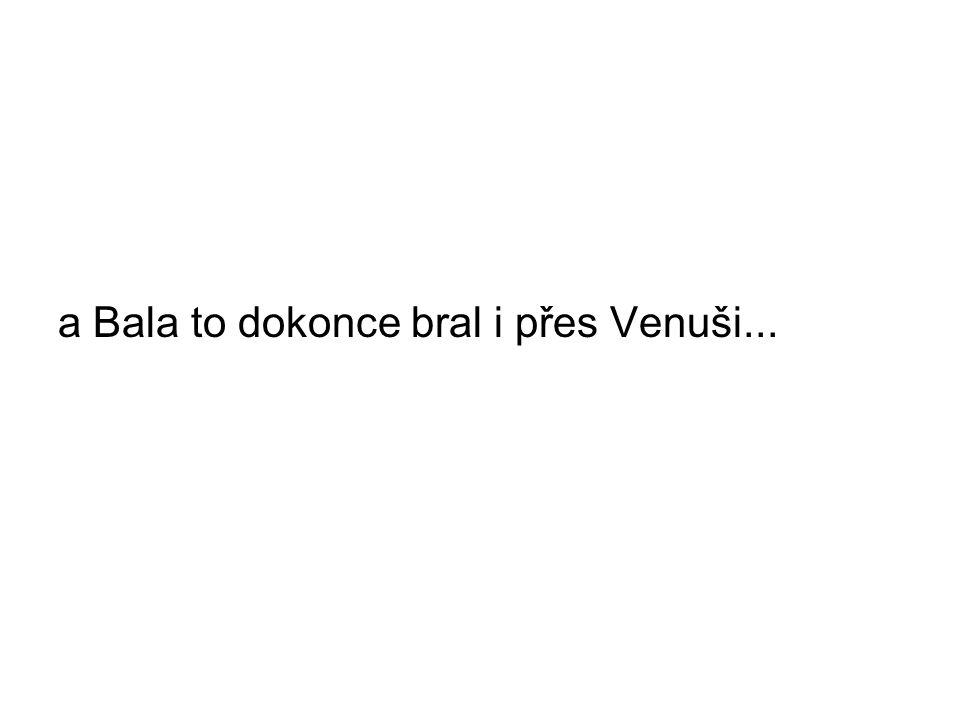 a Bala to dokonce bral i přes Venuši...