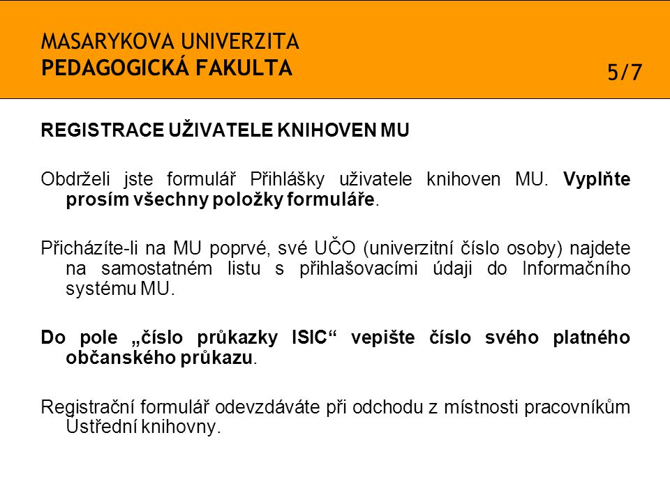MASARYKOVA UNIVERZITA PEDAGOGICKÁ FAKULTA REGISTRACE UŽIVATELE KNIHOVEN MU Obdrželi jste formulář Přihlášky uživatele knihoven MU.