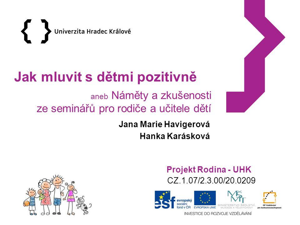 Projekt Rodina - UHK CZ.1.07/2.3.00/20.0209 Jak mluvit s dětmi pozitivně aneb Náměty a zkušenosti ze seminářů pro rodiče a učitele dětí Jana Marie Havigerová Hanka Karásková