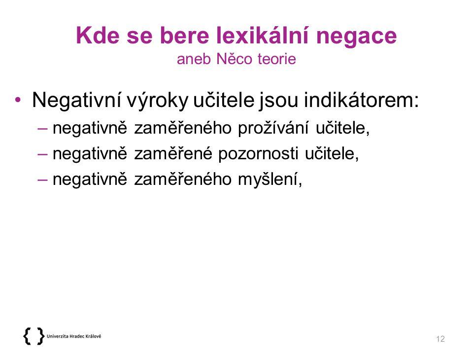 Kde se bere lexikální negace aneb Něco teorie Negativní výroky učitele jsou indikátorem: –negativně zaměřeného prožívání učitele, –negativně zaměřené pozornosti učitele, –negativně zaměřeného myšlení, 12