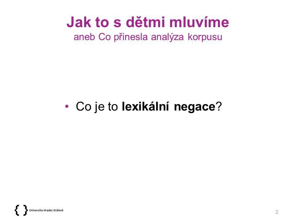 Jak to s dětmi mluvíme aneb Co přinesla analýza korpusu Věty mají v češtině podobu –kladnou – kladná věta vyjadřuje tvrzení, příkaz nebo přání –zápornou – zápornou větou mluvčí popírá platnost větného obsahu, nebo jeho realizaci někomu zakazuje, anebo si uskutečnění obsahu nepřeje 3