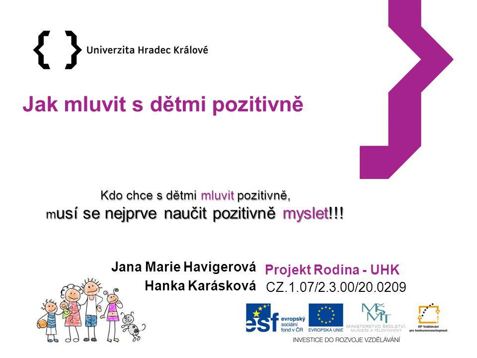 Projekt Rodina - UHK CZ.1.07/2.3.00/20.0209 Jak mluvit s dětmi pozitivně Jana Marie Havigerová Hanka Karásková Kdo chce s dětmi mluvit pozitivně, m usí se nejprve naučit pozitivně myslet!!!