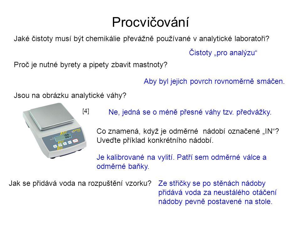 """Procvičování Jaké čistoty musí být chemikálie převážně používané v analytické laboratoři? Čistoty """"pro analýzu"""" Proč je nutné byrety a pipety zbavit m"""