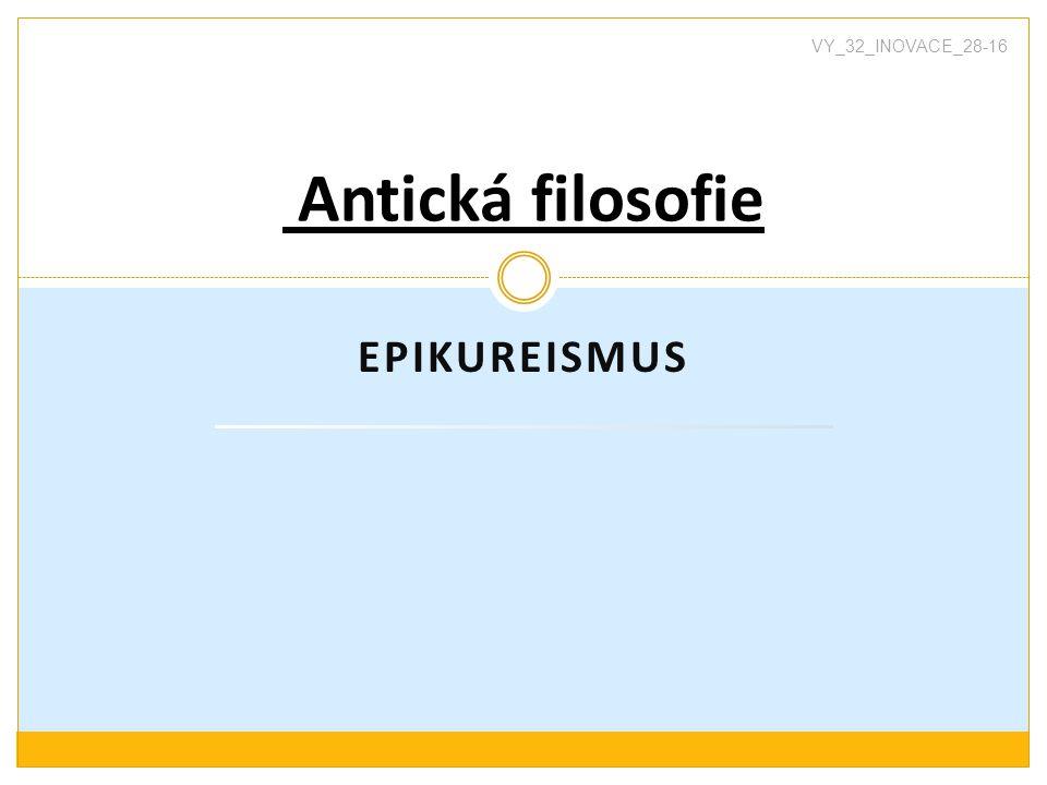 EPIKUREISMUS Antická filosofie VY_32_INOVACE_28-16
