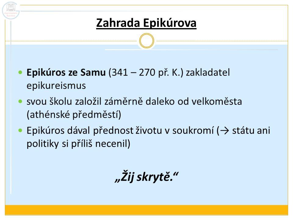 Zahrada Epikúrova Epikúros ze Samu (341 – 270 př. K.) zakladatel epikureismus svou školu založil záměrně daleko od velkoměsta (athénské předměstí) Epi