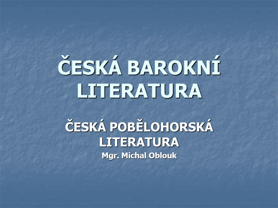 ČESKÁ BAROKNÍ LITERATURA ČESKÁ POBĚLOHORSKÁ LITERATURA Mgr. Michal Oblouk