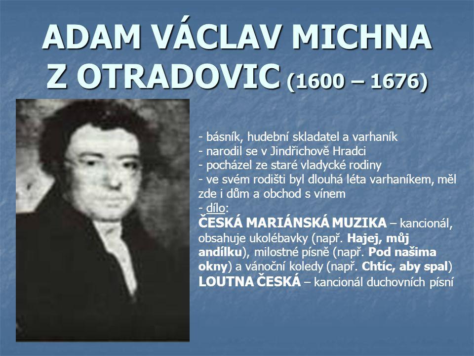 ADAM VÁCLAV MICHNA Z OTRADOVIC (1600 – 1676) - básník, hudební skladatel a varhaník - narodil se v Jindřichově Hradci - pocházel ze staré vladycké rod
