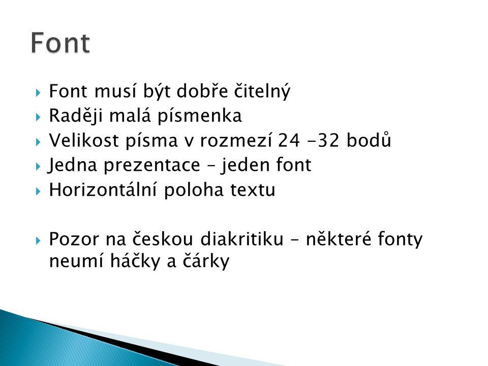  Font musí být dobře čitelný  Raději malá písmenka  Velikost písma v rozmezí 24 -32 bodů  Jedna prezentace – jeden font  Horizontální poloha text