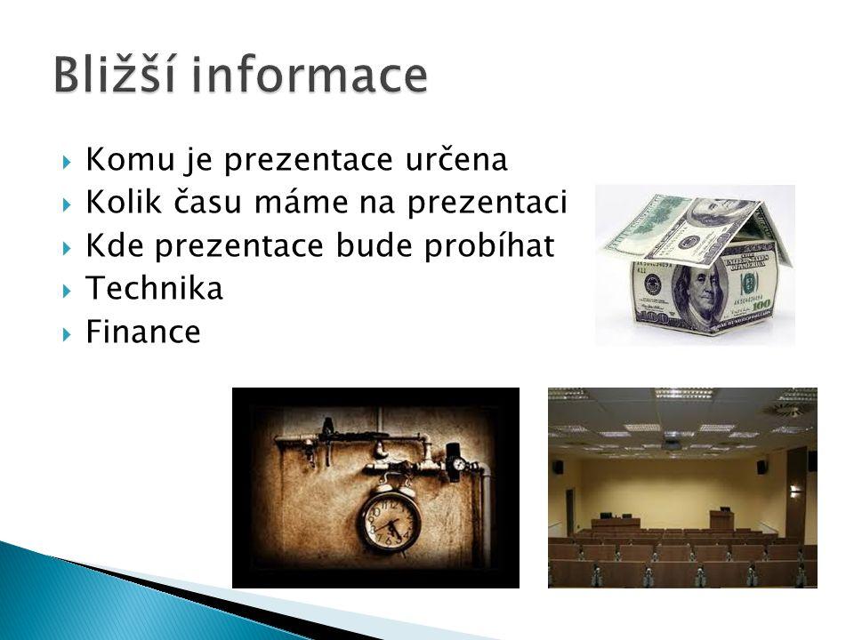  Komu je prezentace určena  Kolik času máme na prezentaci  Kde prezentace bude probíhat  Technika  Finance