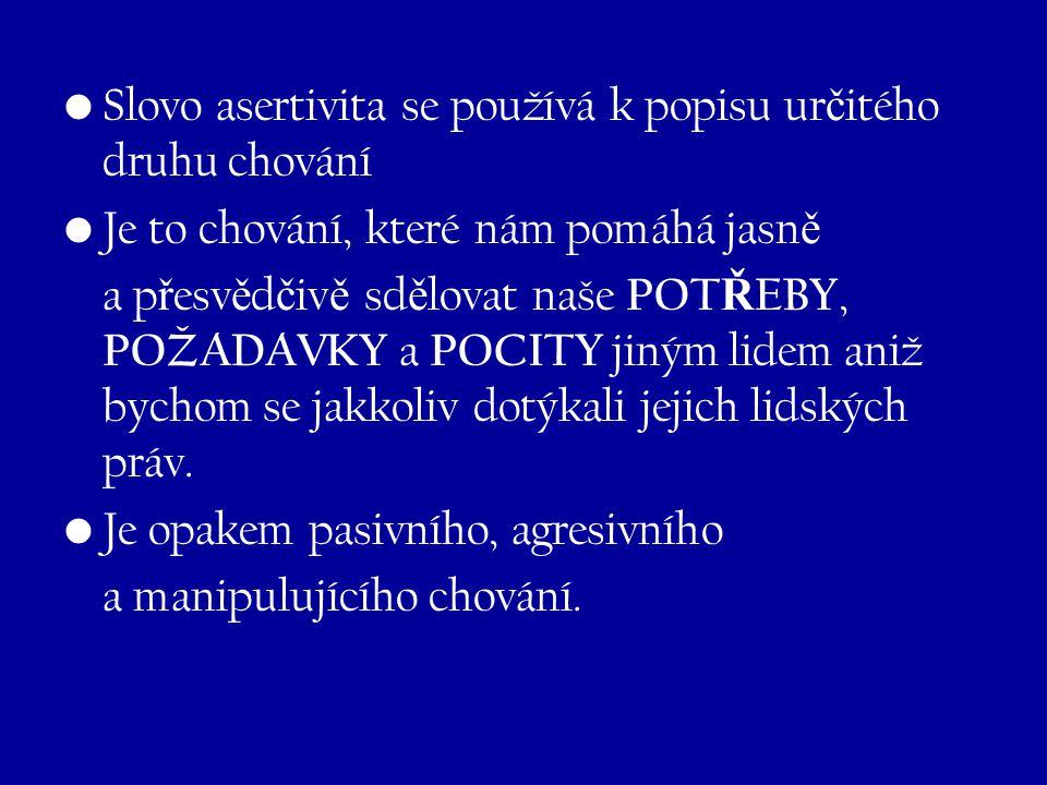 Slovo asertivita se používá k popisu ur č itého druhu chování Je to chování, které nám pomáhá jasn ě a p ř esv ě d č iv ě sd ě lovat naše POT Ř EBY, P
