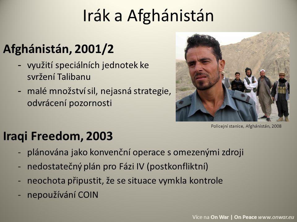 Irák a Afghánistán Afghánistán, 2001/2 - využití speciálních jednotek ke svržení Talibanu - malé množství sil, nejasná strategie, odvrácení pozornosti Policejní stanice, Afghánistán, 2008 Více na On War | On Peace www.onwar.eu Iraqi Freedom, 2003 -plánována jako konvenční operace s omezenými zdroji -nedostatečný plán pro Fázi IV (postkonfliktní) -neochota připustit, že se situace vymkla kontrole -nepoužívání COIN