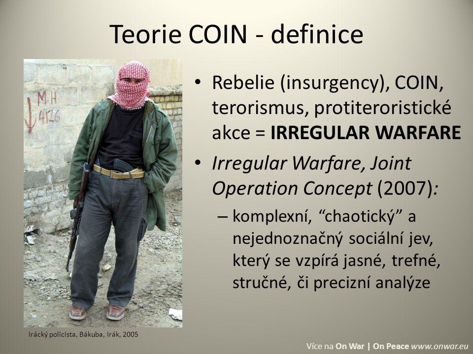 Rebelie (insurgency), COIN, terorismus, protiteroristické akce = IRREGULAR WARFARE Irregular Warfare, Joint Operation Concept (2007): – komplexní, chaotický a nejednoznačný sociální jev, který se vzpírá jasné, trefné, stručné, či precizní analýze Teorie COIN - definice Irácký policista, Bákuba, Irák, 2005 Více na On War | On Peace www.onwar.eu