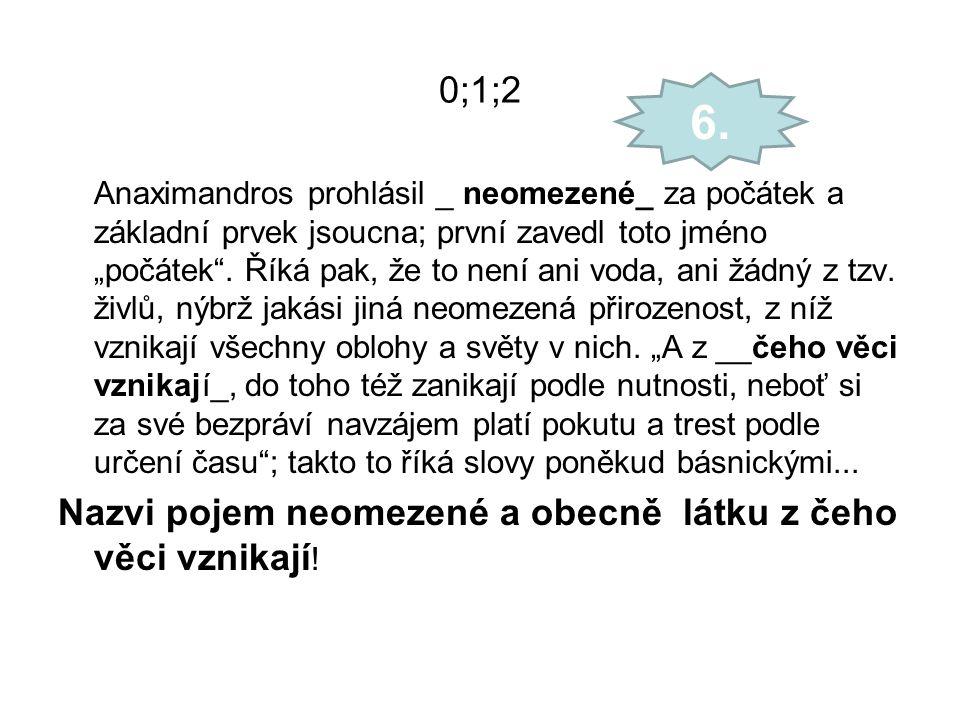 """0;1;2 Anaximandros prohlásil _ neomezené_ za počátek a základní prvek jsoucna; první zavedl toto jméno """"počátek"""". Říká pak, že to není ani voda, ani ž"""