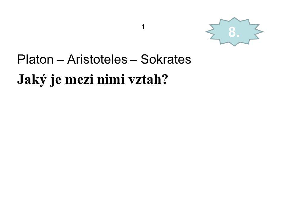 1 Platon – Aristoteles – Sokrates Jaký je mezi nimi vztah? 8.