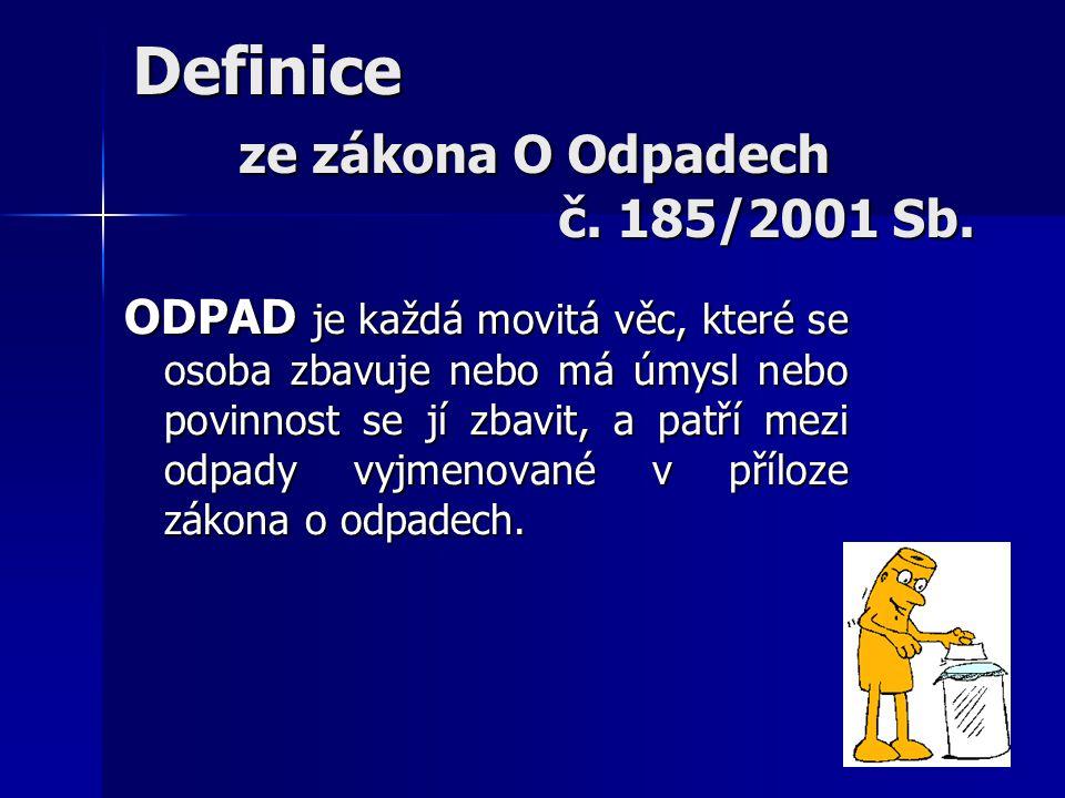 Definice ze zákona O Odpadech č. 185/2001 Sb. ODPAD je každá movitá věc, které se osoba zbavuje nebo má úmysl nebo povinnost se jí zbavit, a patří mez